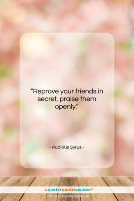 "Publilius Syrus quote: ""Reprove your friends in secret, praise them…""- at QuotesQuotesQuotes.com"