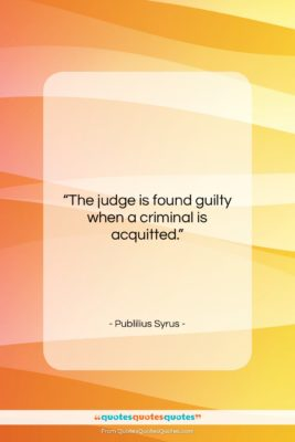 """Publilius Syrus quote: """"The judge is found guilty when a…""""- at QuotesQuotesQuotes.com"""