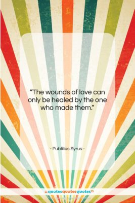 """Publilius Syrus quote: """"The wounds of love can only be…""""- at QuotesQuotesQuotes.com"""