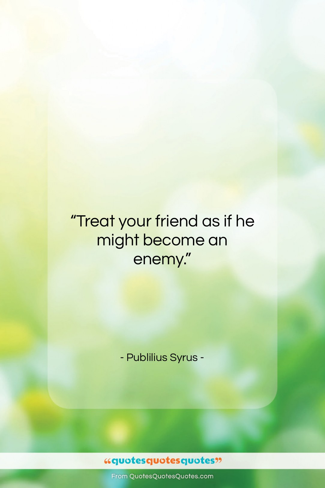 """Publilius Syrus quote: """"Treat your friend as if he might…""""- at QuotesQuotesQuotes.com"""