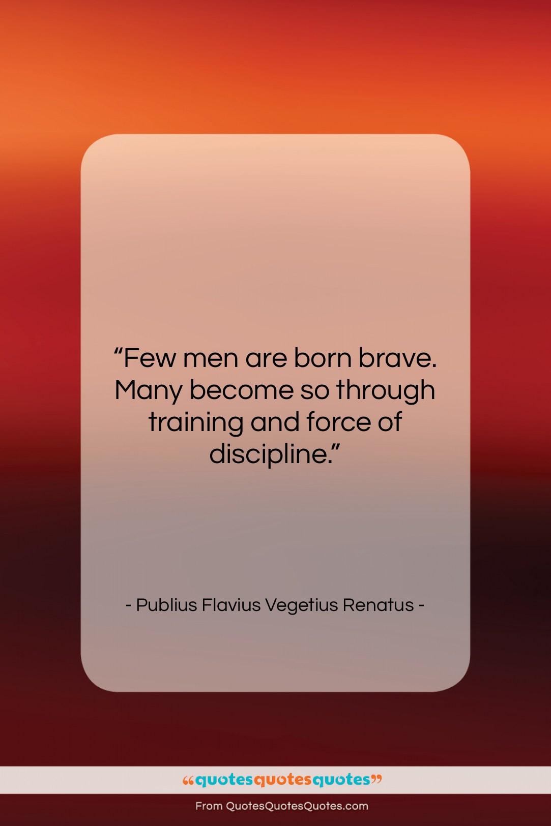 """Publius Flavius Vegetius Renatus quote: """"Few men are born brave. Many become…""""- at QuotesQuotesQuotes.com"""