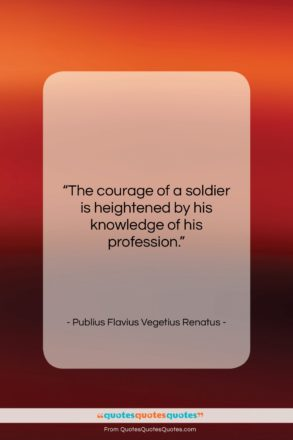 """Publius Flavius Vegetius Renatus quote: """"The courage of a soldier is heightened…""""- at QuotesQuotesQuotes.com"""