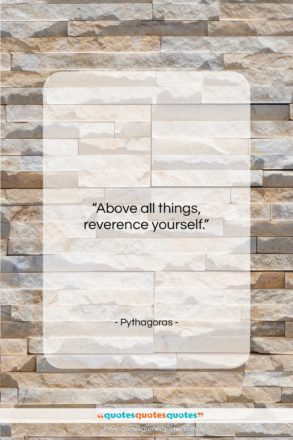"""Pythagoras quote: """"Above all things, reverence yourself…""""- at QuotesQuotesQuotes.com"""