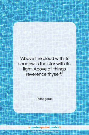 """Pythagoras quote: """"Above the cloud with its shadow is…""""- at QuotesQuotesQuotes.com"""