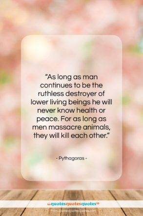 """Pythagoras quote: """"As long as man continues to be…""""- at QuotesQuotesQuotes.com"""