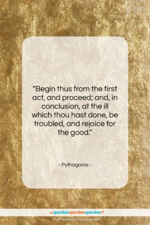 """Pythagoras quote: """"Begin thus from the first act, and…""""- at QuotesQuotesQuotes.com"""