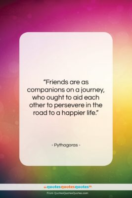 """Pythagoras quote: """"Friends are as companions on a journey,…""""- at QuotesQuotesQuotes.com"""