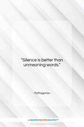 """Pythagoras quote: """"Silence is better than unmeaning words….""""- at QuotesQuotesQuotes.com"""