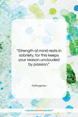 """Pythagoras quote: """"Strength of mind rests in sobriety; for…""""- at QuotesQuotesQuotes.com"""