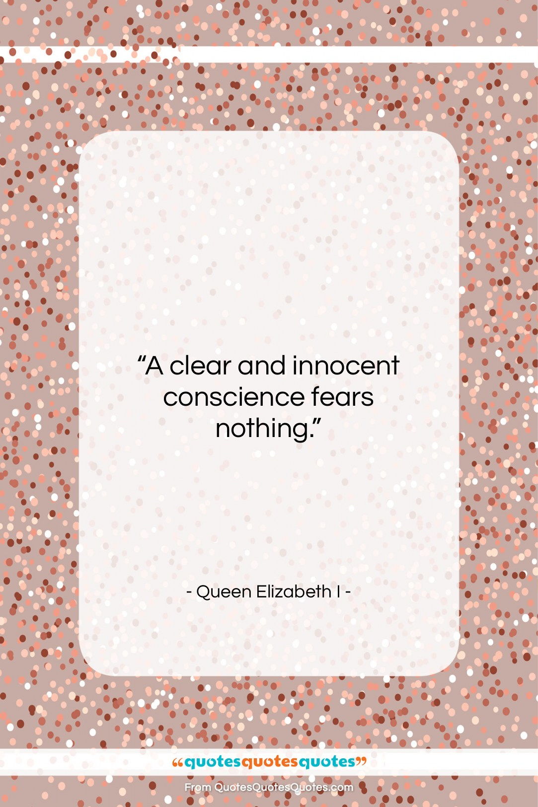 """Queen Elizabeth I quote: """"A clear and innocent conscience fears nothing….""""- at QuotesQuotesQuotes.com"""
