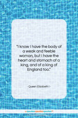 """Queen Elizabeth I quote: """"I know I have the body of…""""- at QuotesQuotesQuotes.com"""