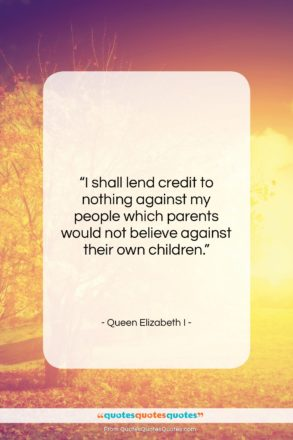 """Queen Elizabeth I quote: """"I shall lend credit to nothing against…""""- at QuotesQuotesQuotes.com"""