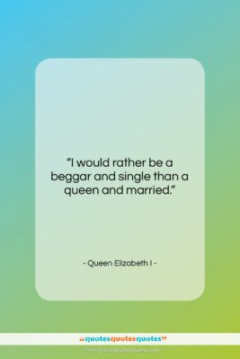 """Queen Elizabeth I quote: """"I would rather be a beggar and…""""- at QuotesQuotesQuotes.com"""