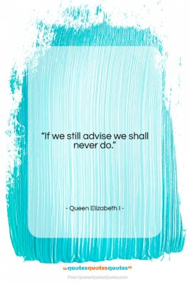 """Queen Elizabeth I quote: """"If we still advise we shall never…""""- at QuotesQuotesQuotes.com"""