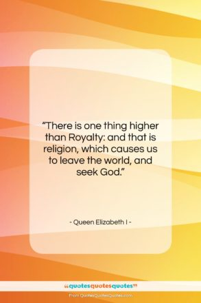 """Queen Elizabeth I quote: """"There is one thing higher than Royalty:…""""- at QuotesQuotesQuotes.com"""