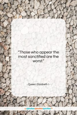 """Queen Elizabeth I quote: """"Those who appear the most sanctified are…""""- at QuotesQuotesQuotes.com"""