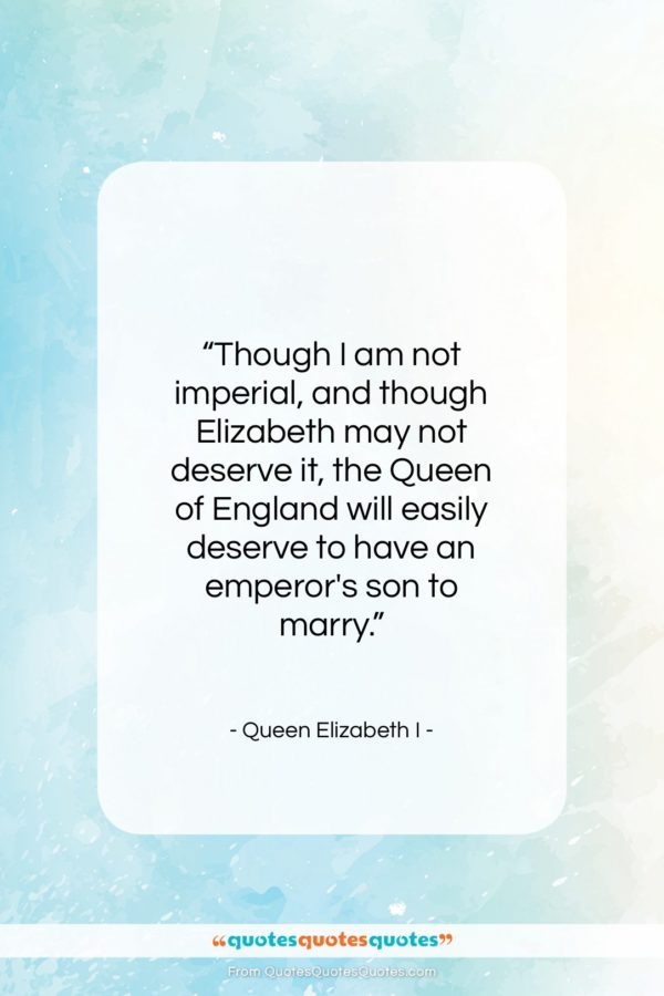 """Queen Elizabeth I quote: """"Though I am not imperial, and though…""""- at QuotesQuotesQuotes.com"""