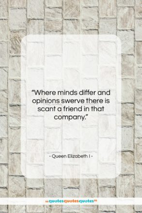 """Queen Elizabeth I quote: """"Where minds differ and opinions swerve there…""""- at QuotesQuotesQuotes.com"""