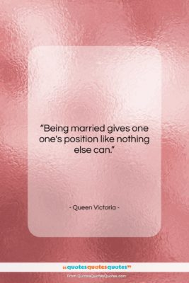 "Queen Victoria quote: ""Being married gives one one's position like…""- at QuotesQuotesQuotes.com"