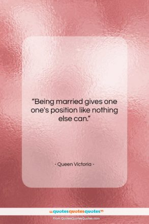 """Queen Victoria quote: """"Being married gives one one's position like…""""- at QuotesQuotesQuotes.com"""