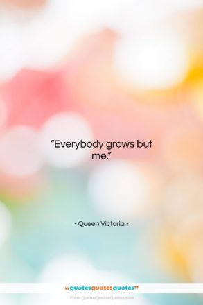 """Queen Victoria quote: """"Everybody grows but me….""""- at QuotesQuotesQuotes.com"""