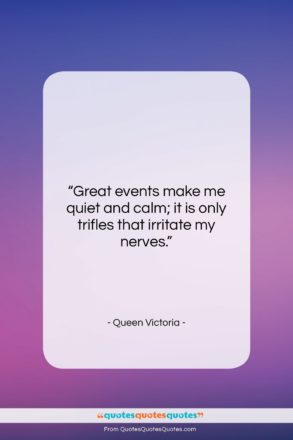 """Queen Victoria quote: """"Great events make me quiet and calm;…""""- at QuotesQuotesQuotes.com"""
