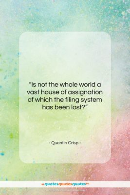 "Quentin Crisp quote: ""Is not the whole world a vast…""- at QuotesQuotesQuotes.com"
