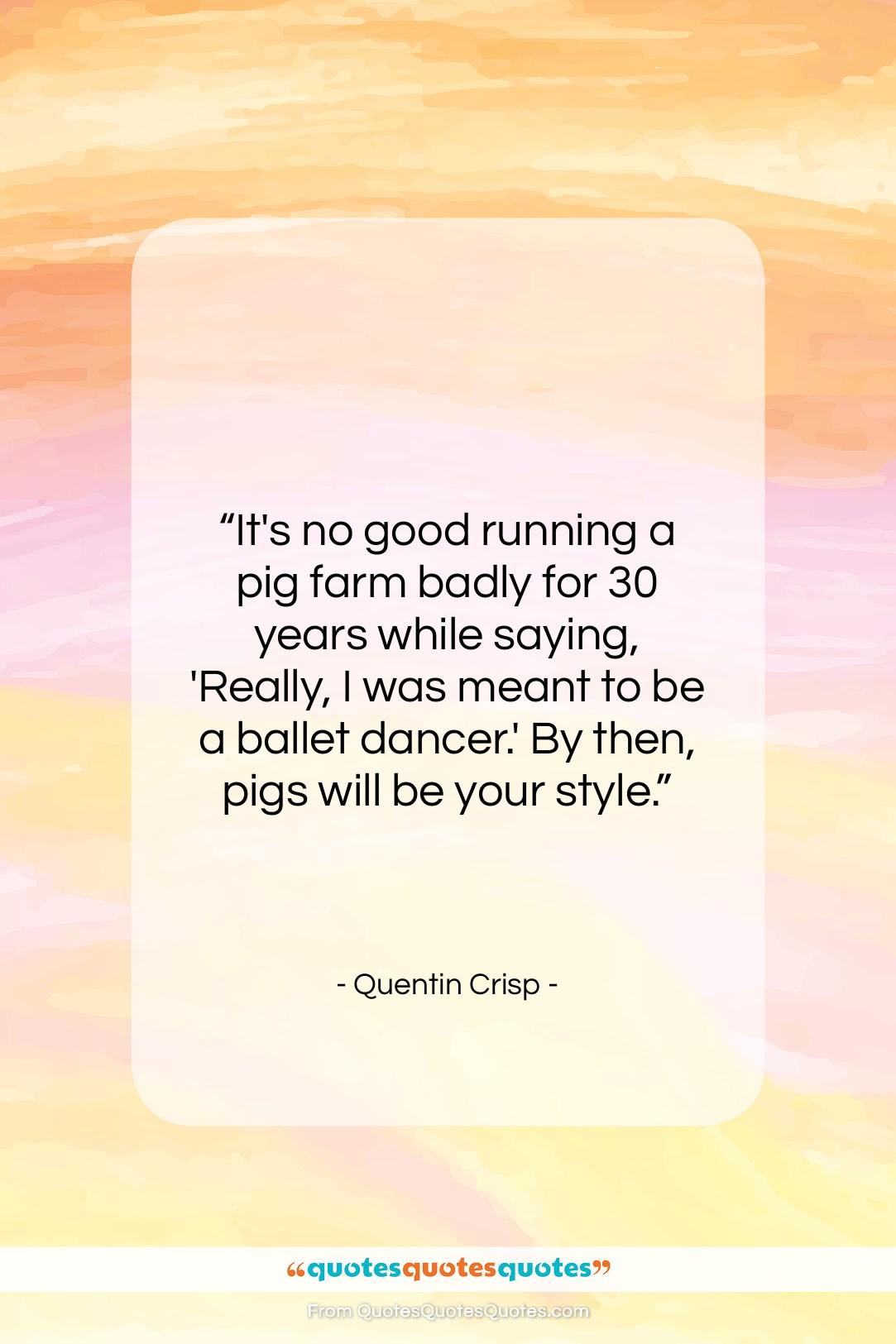 "Quentin Crisp quote: ""It's no good running a pig farm…""- at QuotesQuotesQuotes.com"