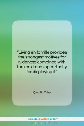 """Quentin Crisp quote: """"Living en famille provides the strongest motives…""""- at QuotesQuotesQuotes.com"""