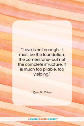 """Quentin Crisp quote: """"Love is not enough. It must be…""""- at QuotesQuotesQuotes.com"""