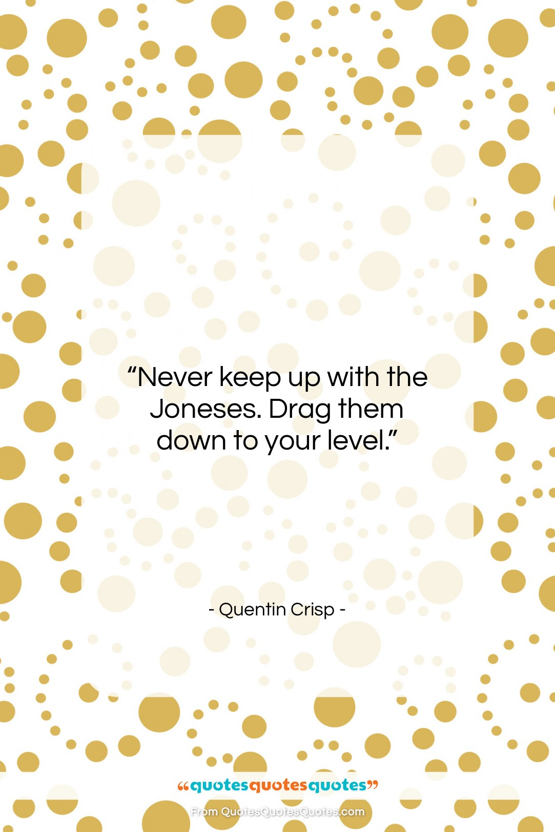 """Quentin Crisp quote: """"Never keep up with the Joneses. Drag…""""- at QuotesQuotesQuotes.com"""