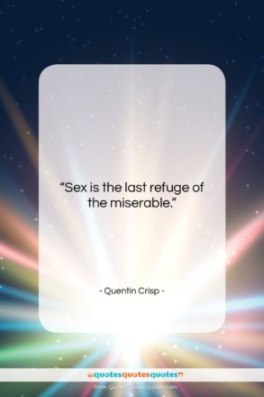 """Quentin Crisp quote: """"Sex is the last refuge of the…""""- at QuotesQuotesQuotes.com"""