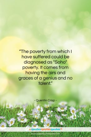 """Quentin Crisp quote: """"The poverty from which I have suffered…""""- at QuotesQuotesQuotes.com"""