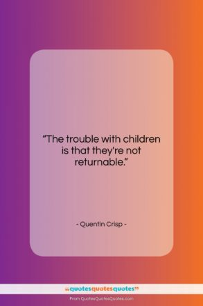 """Quentin Crisp quote: """"The trouble with children is that they're…""""- at QuotesQuotesQuotes.com"""
