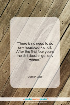 """Quentin Crisp quote: """"There is no need to do any…""""- at QuotesQuotesQuotes.com"""