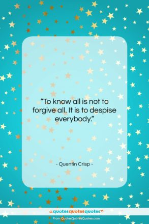 """Quentin Crisp quote: """"To know all is not to forgive…""""- at QuotesQuotesQuotes.com"""