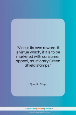 """Quentin Crisp quote: """"Vice is its own reward. It is…""""- at QuotesQuotesQuotes.com"""