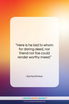 """Quintus Ennius quote: """"Here is he laid to whom for…""""- at QuotesQuotesQuotes.com"""