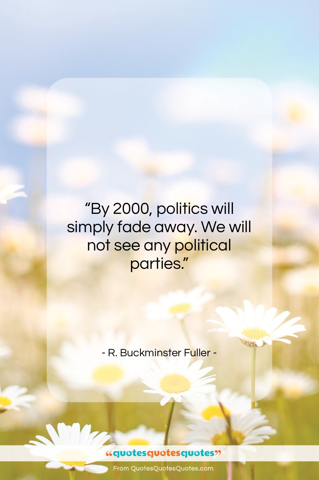 """R. Buckminster Fuller quote: """"By 2000, politics will simply fade away….""""- at QuotesQuotesQuotes.com"""