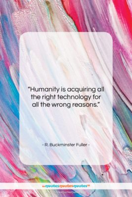 """R. Buckminster Fuller quote: """"Humanity is acquiring all the right technology…""""- at QuotesQuotesQuotes.com"""