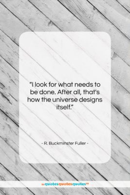 "R. Buckminster Fuller quote: ""I look for what needs to be…""- at QuotesQuotesQuotes.com"