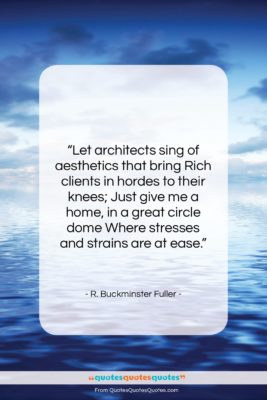 """R. Buckminster Fuller quote: """"Let architects sing of aesthetics that bring…""""- at QuotesQuotesQuotes.com"""