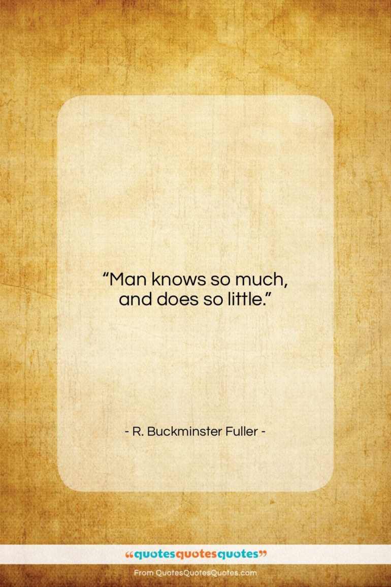 """R. Buckminster Fuller quote: """"Man knows so much, and does so little.""""- at QuotesQuotesQuotes.com"""