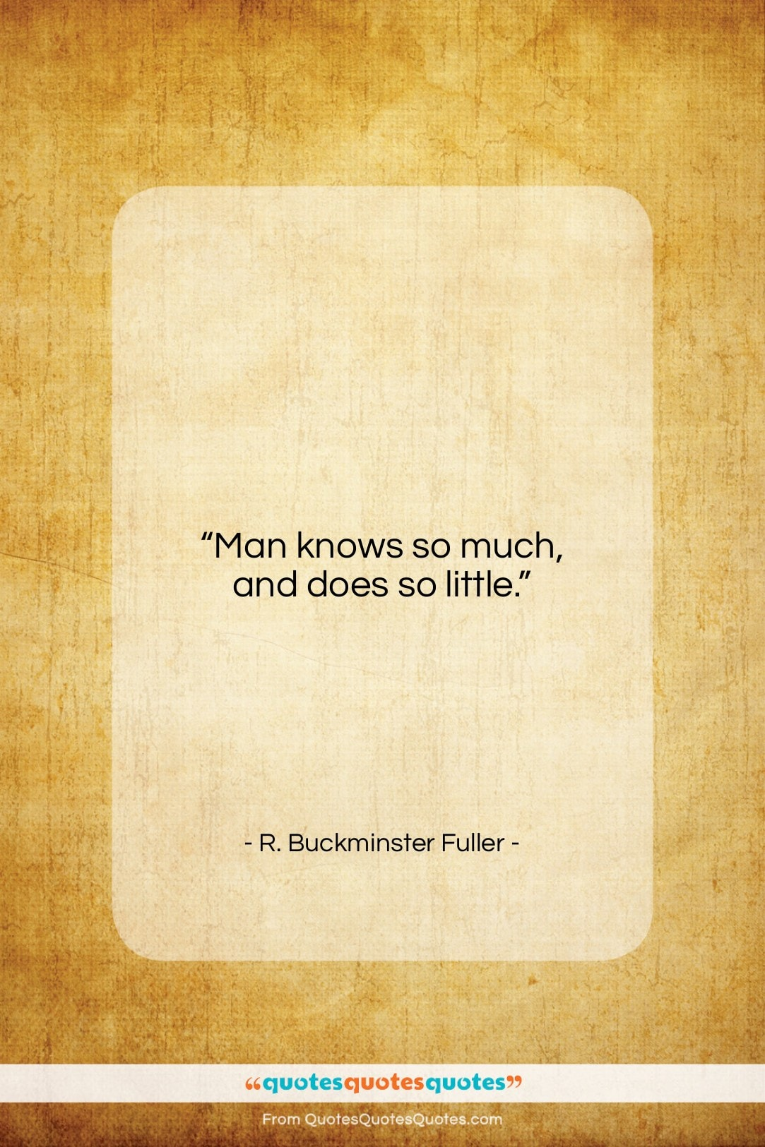 "R. Buckminster Fuller quote: ""Man knows so much, and does so little.""- at QuotesQuotesQuotes.com"