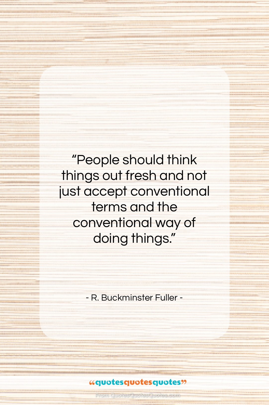 """R. Buckminster Fuller quote: """"People should think things out fresh and…""""- at QuotesQuotesQuotes.com"""
