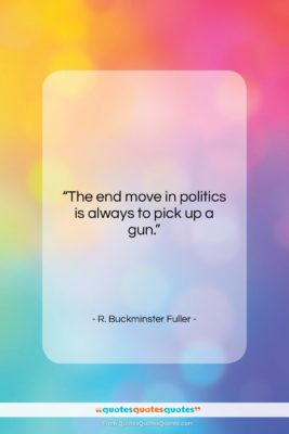"""R. Buckminster Fuller quote: """"The end move in politics is always…""""- at QuotesQuotesQuotes.com"""