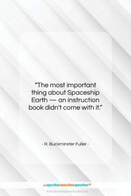 """R. Buckminster Fuller quote: """"The most important thing about Spaceship Earth…""""- at QuotesQuotesQuotes.com"""