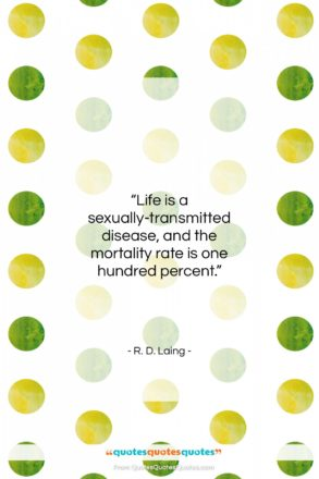"""R. D. Laing quote: """"Life is a sexually-transmitted disease, and…""""- at QuotesQuotesQuotes.com"""