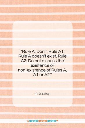 """R. D. Laing quote: """"Rule A: Don't. Rule A1: Rule A…""""- at QuotesQuotesQuotes.com"""