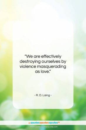 """R. D. Laing quote: """"We are effectively destroying ourselves by violence…""""- at QuotesQuotesQuotes.com"""